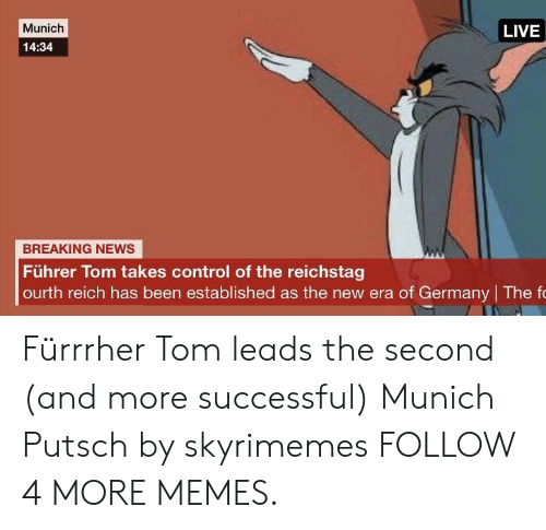 fuhrer: Munich  LIVE  14:34  BREAKING NEWS  Führer Tom takes control of the reichstag  ourth reich has been established as the new era of Germany The fo Fürrrher Tom leads the second (and more successful) Munich Putsch by skyrimemes FOLLOW 4 MORE MEMES.