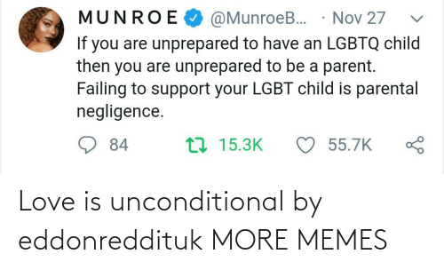 nov: @MunroeB. · Nov 27  MUNROE  If you are unprepared to have an LGBTQ child  then you are unprepared to be a parent.  Failing to support your LGBT child is parental  negligence.  ♡ 55.7K  17 15.3K  84 Love is unconditional by eddonreddituk MORE MEMES