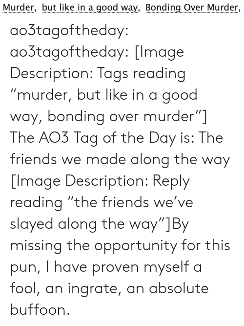 "bonding: Murder, but like in a good way, Bonding Over Murder, ao3tagoftheday:  ao3tagoftheday:  [Image Description: Tags reading ""murder, but like in a good way, bonding over murder""]  The AO3 Tag of the Day is: The friends we made along the way   [Image Description: Reply reading ""the friends we've slayed along the way""]By missing the opportunity for this pun, I have proven myself a fool, an ingrate, an absolute buffoon."