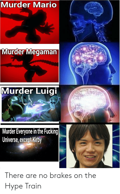 Fucking, Hype, and Mario: Murder  Mario  Murder  Megaman  Murder Luigi  Murder Everyone in the Fucking  Universe, except Kirby There are no brakes on the Hype Train