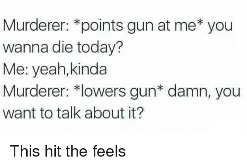 Murderer: Murderer: *points gun at me* you  wanna die today?  Me: yeah,kinda  Murderer: *lowers gun* damn, you  want to talk about it? This hit the feels