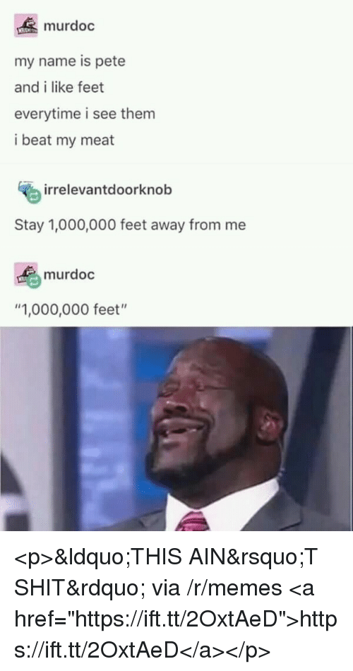 "Memes, Shit, and Feet: murdoc  my name is pete  and i like feet  everytime i see them  i beat my meat  irrelevantdoorknob  Stay 1,000,000 feet away from me  murdoc  ""1,000,000 feet"" <p>""THIS AIN'T SHIT"" via /r/memes <a href=""https://ift.tt/2OxtAeD"">https://ift.tt/2OxtAeD</a></p>"