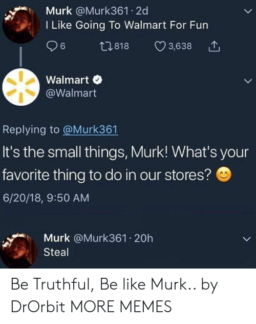Be Like, Dank, and Memes: Murk @Murk361 2d  I Like Going To Walmart For Fun  ,818 3,638  Walmart  @Walmart  Replying to @Murk361  It's the small things, Murk! What's your  favorite thing to do in our stores?  6/20/18, 9:50 AM  Murk @Murk361.20h  Steal Be Truthful, Be like Murk.. by DrOrbit MORE MEMES