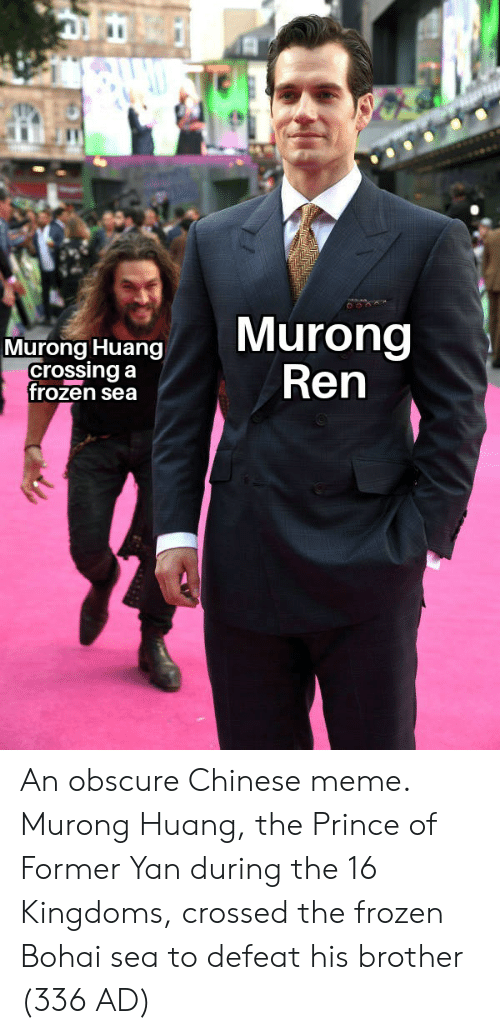 chinese meme: Murong  Ren  Murong Huang  crossing a  frozen sea An obscure Chinese meme. Murong Huang, the Prince of Former Yan during the 16 Kingdoms, crossed the frozen Bohai sea to defeat his brother (336 AD)