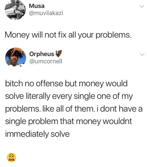 Bitch, Memes, and Money: Musa  @muvilakazi  Money will not fix all your problems  Orpheus  @umcornell  bitch no offense but money would  solve literally every single one of my  problems. like all of them. i dont have a  single problem that money wouldnt  immediately solve 😩
