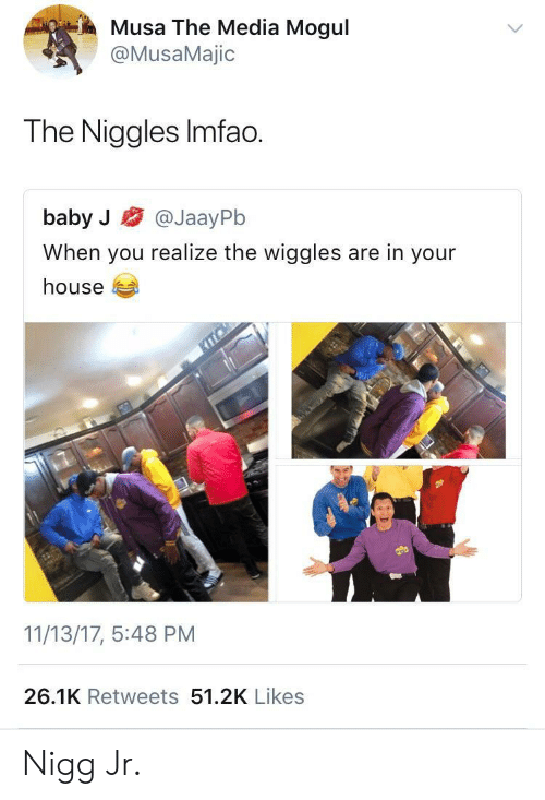 the wiggles: Musa The Media Mogul  @MusaMajic  The Niggles Imfao.  baby J @JaayPb  When you realize the wiggles are in your  house  11/13/17, 5:48 PM  26.1K Retweets 51.2K Likes Nigg Jr.