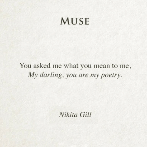 nikita: MUSE  You asked me what you mean to me,  My darling, you are my poetry.  Nikita Gill