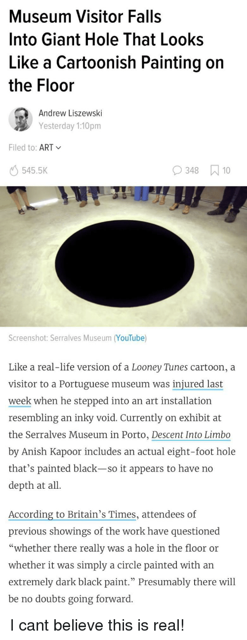 """Life, Looney Tunes, and youtube.com: Museum Visitor Falls  Into Giant Hole That Looks  Like a Cartoonish Painting on  the Floor  Andrew Liszewski  Yesterday 1:10pm  Filed to: ART  545.5K  348 10  Screenshot: Serralves Museum (YouTube)  Like a real-life version of a Looney Tunes cartoon, a  visitor to a Portuguese museum was injured last  week when he stepped into an art installation  resembling an inky void. Currently on exhibit at  the Serralves Museum in Porto, Descent Into Limbo  by Anish Kapoor includes an actual eight-foot hole  that's painted black-so it appears to have no  depth at all  According to Britain's Times, attendees of  previous showings of the work have questioned  """"whether there really was a hole in the floor or  whether it was simply a circle painted with an  extremely dark black paint."""" Presumably there will  be no doubts going forward I cant believe this is real!"""