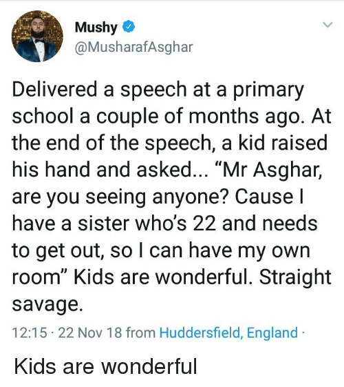 """Straight Savage: Mushy  @MusharafAsghar  Delivered a speech at a primary  school a couple of months ago. At  the end of the speech, a kid raised  his hand and asked... """"Mr Asghar,  are you seeing anyone? Cause I  have a sister who's 22 and needs  to get out, so l can have my own  room"""" Kids are wonderful. Straight  savage.  12:15 22 Nov 18 from Huddersfield, England Kids are wonderful"""