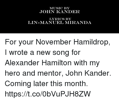 Memes, Music, and Lyrics: MUSIC BY  JOHN KANDER  LYRICS BY  LIN-MANUEL MIRANDA For your November Hamildrop, I wrote a new song for Alexander Hamilton with my hero and mentor, John Kander.  Coming later this month. https://t.co/0bVuPJH8ZW