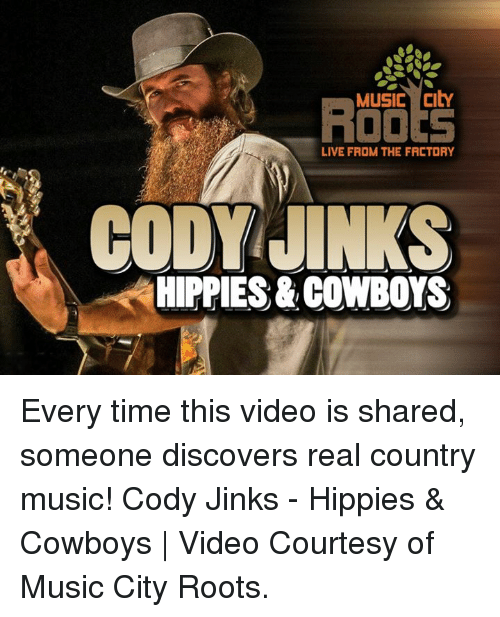 codis: Music City  LIVE FROM THE FACTORY  CODY JINKS  HIPPIES & COWBOYS Every time this video is shared, someone discovers real country music!  Cody Jinks - Hippies & Cowboys | Video Courtesy of Music City Roots.