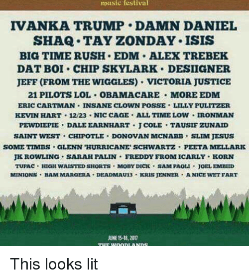 "Alex Trebek, Chipotle, and iCarly: music festival  IVANKA, TRUMP DAMN DANIEL  SHAQ TAY ZONDAY. ISIS  BIG TIMERUSH. EDM. ALEX TREBEK  DAT BOI CHIP SKYLARK DESIIGNER  JEFF (FROM THE WIGGLES). VICTORIA JUSTICE  21 PILOTS LOL OBAMACARE MORE EDM  ERIC CARTMAN. INSANE CLOWN POSSE LILLY PULITZER  KEVIN HART 12/23 NIC CAGE ALLTIMELOW IRONMAN  PEWDIEPIE DALE EARNHART J COLES TAUSIF ZUNAID  SAINT WEST CHIPOTLE DONOVAN MCNABB. SLIM JESUS  SOMETIMES GLENN ""HURRICANE SCHWARTZ PEETA MELLARK  JKROWLING SARAH PALIN FREDDY FROM ICARLY KORN  TUPAC HIGH WAISTED  SHORTS MOBY DICK SAMPAOLI JOEL EMBILD  MINIONS BAM MARGERA. DEADMAU13  KRIS JENNER  ANICE NET FART  UNE 18, 2017 This looks lit"