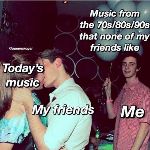 80s, Friends, and Memes: Music from  the 70s/80s/90s  that none of my  friends like  @queensroger  Today's  musiG  friend