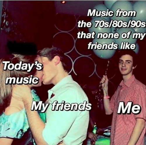 80s, Friends, and Funny: Music from  the 70s/80s/90s  that none of my  friends like  un  Today's  music  friends