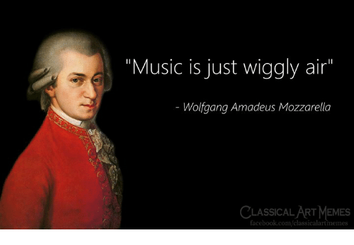 "Facebook, Memes, and Music: ""Music is just wiggly air""  Wolfgang Amadeus Mozzarella  CLASSICAL ART MeMES  facebook.com/classicalartmemes"