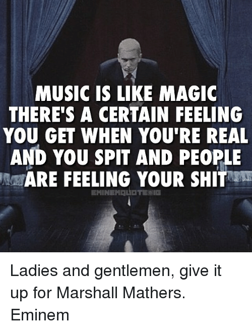 Marshall Mathers: MUSIC IS LIKE MAGIC  THERES A CERTAIN FEELING  YOU GET WHEN YOU'RE REAL  AND YOU SPIT AND PEOPLE  MARE FEELING YOUR SHIT Ladies and gentlemen, give it up for Marshall Mathers. Eminem