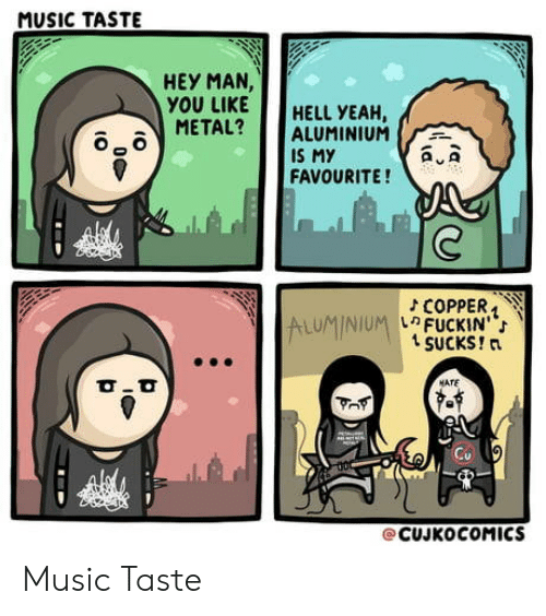 "Music Taste: MUSIC TASTE  HEY MAN  YOU LIKEHELL YEAH,  METAL? ALUMINIUM  IS My  FAVOURITE!  2  COPPER. '  FUCKIN"";  t SUCKS!n  ALUMINIUM-  MATE  @CUJKoCOMICS Music Taste"