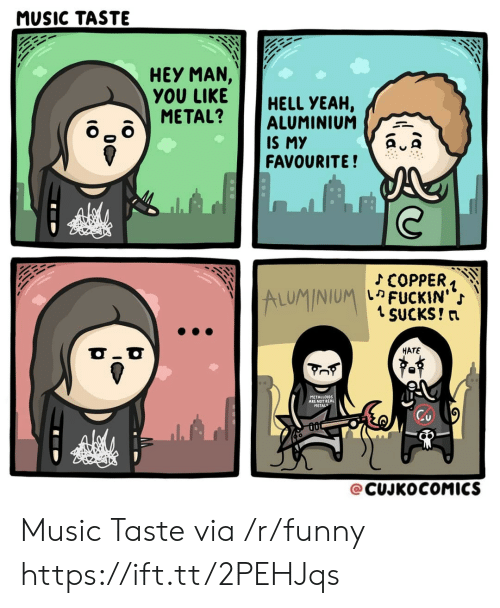 Music Taste: MUSIC TASTE  HEY MAN,  YOU LIKEHELL YEAH,  METAL? ALUMINIUM  IS MY  FAVOURITE!  ALUMINIUM  เค FUCKIN'  1 SUCKS! n  HATE  METALLOIDS  ARE NOT RE  METAL  @CUJKOCOMICS Music Taste via /r/funny https://ift.tt/2PEHJqs