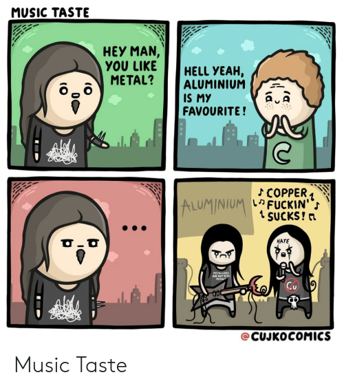 Music Taste: MUSIC TASTE  HEY MAN,  YOU LIKEHELL YEAH,  METAL? ALUMINIUM  IS MY  FAVOURITE!  ALUMINIUM  เค FUCKIN'  1 SUCKS! n  HATE  METALLOIDS  ARE NOT RE  METAL  @CUJKOCOMICS Music Taste