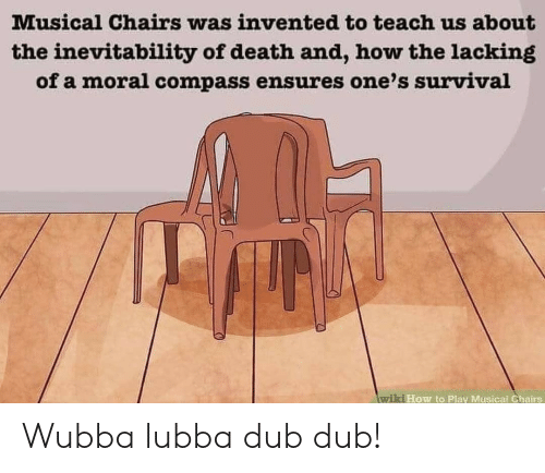 Death, How To, and Wiki: Musical Chairs was invented to teach us about  the inevitability of death and, how the lacking  of a moral compass ensures one's survival  wiki How to Play Musical Ghairs Wubba lubba dub dub!