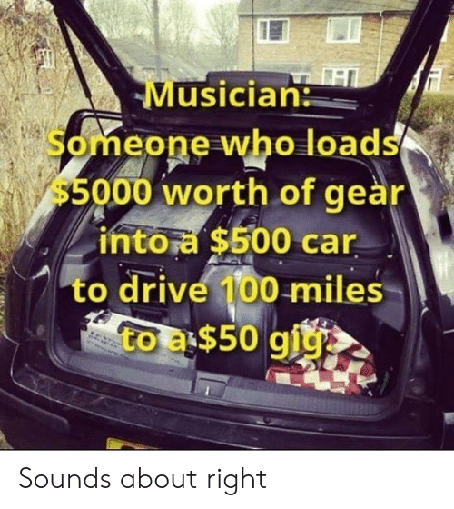Drive, Car, and Who: Musician  Someone who loads  $5000 worth of geàr  intora $500 car  to drive 100 miles  to a$50 giy Sounds about right