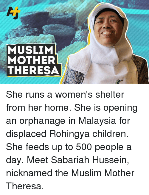 Children, Memes, and Muslim: MUSLIM  MOTHER  THERESA She runs a women's shelter from her home. She is opening an orphanage in Malaysia for displaced Rohingya children. She feeds up to 500 people a day. Meet Sabariah Hussein, nicknamed the Muslim Mother Theresa.
