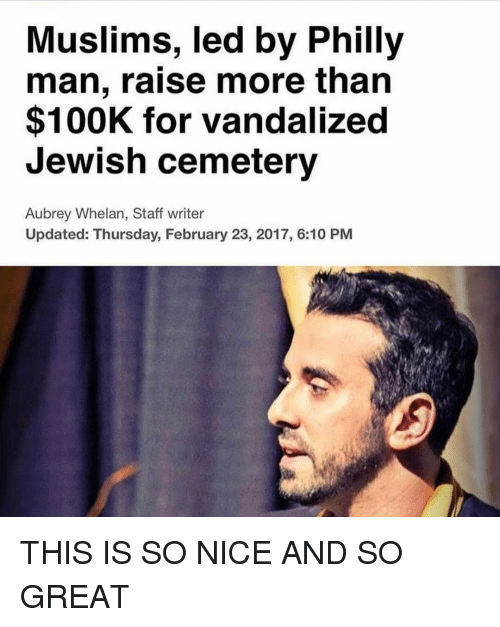 aubrey: Muslims, led by Philly  man, raise more than  $100K for vandalized  Jewish cemetery  Aubrey Whelan, Staff writer  Updated: Thursday, February 23, 2017, 6:10 PM THIS IS SO NICE AND SO GREAT