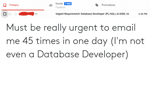 Email: Must be really urgent to email me 45 times in one day (I'm not even a Database Developer)