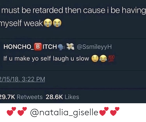 Retarded, Yo, and Make: must be retarded then cause i be having  myself weak  HONCHO B ITCH@SsmileyyH  If u make yo self laugh u slovw  100  /15/18,_3:22 PM  9.7K Retweets 28.6K Likes 💕💕 @natalia_giselle💕💕