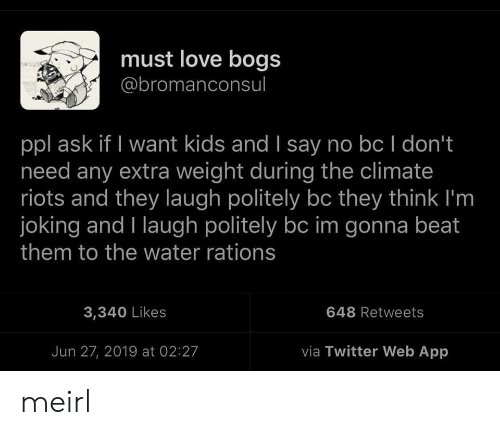 riots: must love bogs  @bromanconsul  ppl ask if I want kids and I say no bc I don't  need any extra weight during the climate  riots and they laugh politely bc they think I'm  joking and I laugh politely bc im gonna beat  them to the water rations  648 Retweets  3,340 Likes  via Twitter Web App  Jun 27, 2019 at 02:27 meirl