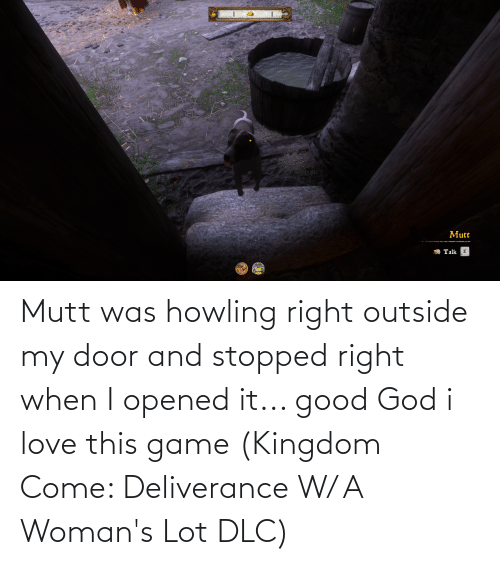 howling: Mutt was howling right outside my door and stopped right when I opened it... good God i love this game (Kingdom Come: Deliverance W/ A Woman's Lot DLC)
