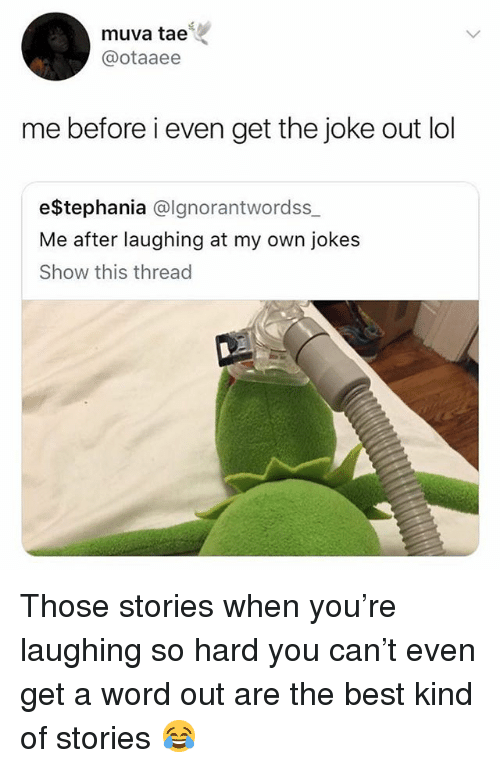 Lol, Best, and Jokes: muva tae  @otaaee  me before i even get the joke out lol  e$Stephania @lgnorantwordss  Me after laughing at my own jokes  Show this thread Those stories when you're laughing so hard you can't even get a word out are the best kind of stories 😂
