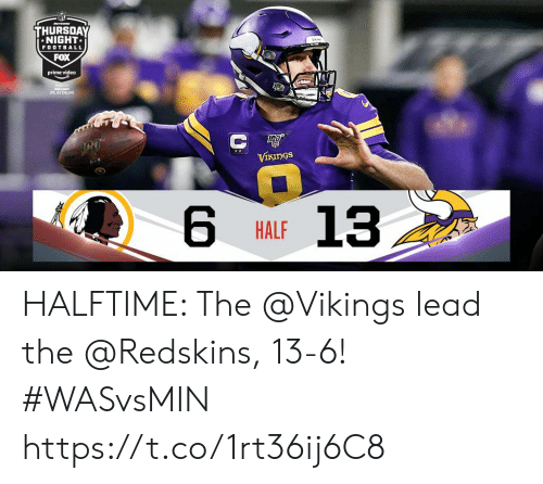 Football, Memes, and Washington Redskins: Mwo  THURSDAY  NIGHT  FOOTBALL  FOX  prime video  JUBUSIT  PLATINUM  С Ф  VIKINGS  13  HALF HALFTIME: The @Vikings lead the @Redskins, 13-6!  #WASvsMIN https://t.co/1rt36ij6C8