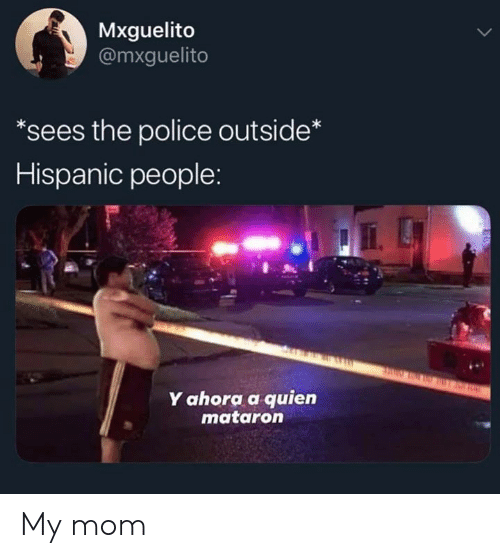 hispanic: Mxguelito  @mxguelito  *sees the police outside*  Hispanic people:  Y ahora a quien  mataron My mom