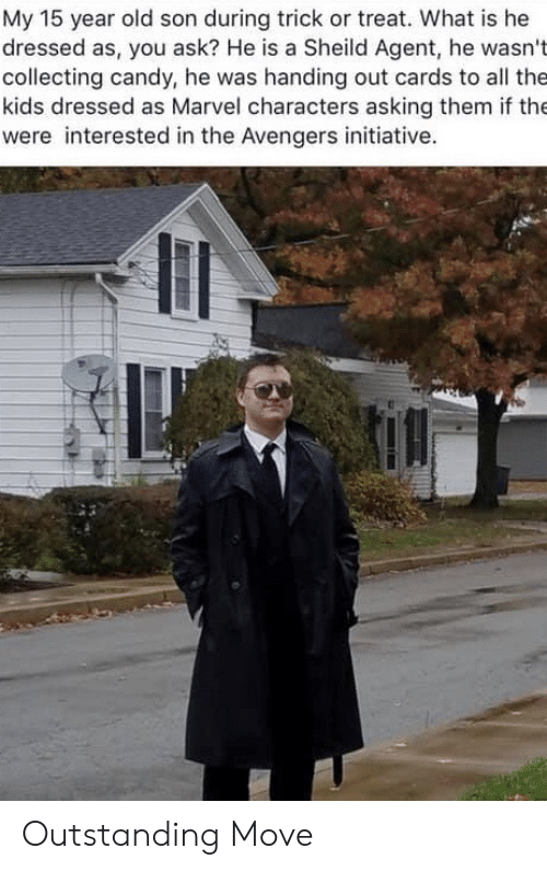 Avengers: My 15 year old son during trick or treat. What is he  dressed as, you ask? He is a Sheild Agent, he wasn't  collecting candy, he was handing out cards to all the  kids dressed as Marvel characters asking them if the  were interested in the Avengers initiative. Outstanding Move