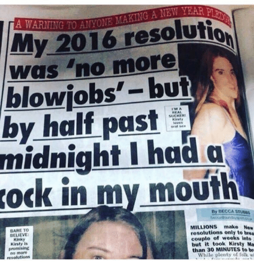 """Brea: My 2016 resolutio  was """"no more  blowjobs'-but  by half past  midnight I had a  ock in my moufh  IMA  REAL  SUCKER  Kirst  laves  Gral se  By DECCA STuses  BARE TO  BELIEVE  Kinky  Kirsty Is  promising  no more  resolutions  MILLIONS make Now  resolutions only to brea  couple of weeks into  but it took Kirsty Ma  than 30 MINUTES to br  While pty olk w"""