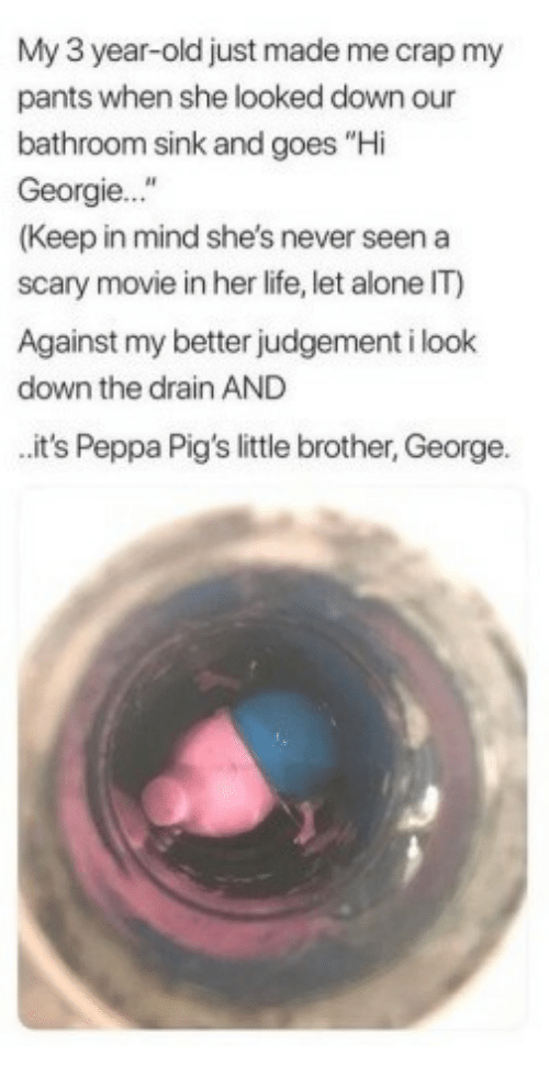 "Being Alone, Life, and Movie: My 3 year-old just made me crap my  pants when she looked down our  bathroom sink and goes ""Hi  Georgie...""  (Keep in mind she's never seen a  scary movie in her life, let alone IT)  Against my better judgement i look  down the drain AND  it's Peppa Pig's little brother, George."