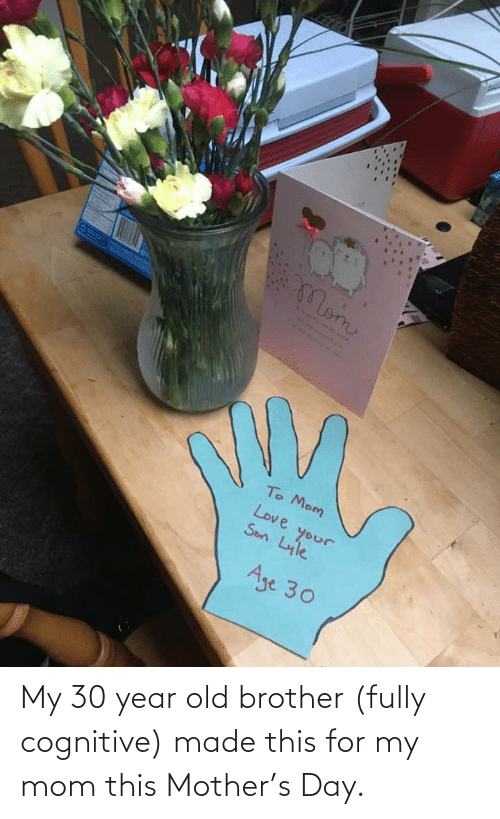 cognitive: My 30 year old brother (fully cognitive) made this for my mom this Mother's Day.