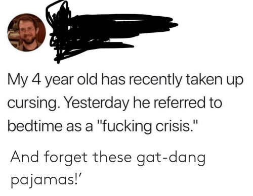 """cursing: My 4 year old has recently taken up  cursing. Yesterday he referred to  bedtime as a """"fucking crisis."""" And forget these gat-dang pajamas!'"""