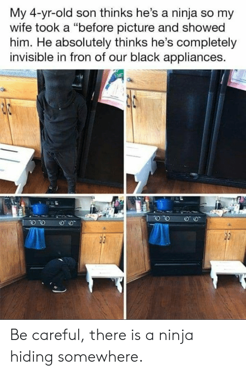 """Fron: My 4-yr-old son thinks he's a ninja so my  wife took a """"before picture and showed  him. He absolutely thinks he's completely  invisible in fron of our black appliances. Be careful, there is a ninja hiding somewhere."""