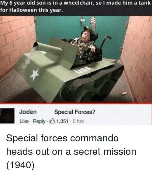 special forces: My 6 year old son is in a wheelchair, so I made him a tank  for Halloween this year.  Joden  Like Reply 1,351 5 hrs  en  Special Forces? Special forces commando heads out on a secret mission (1940)