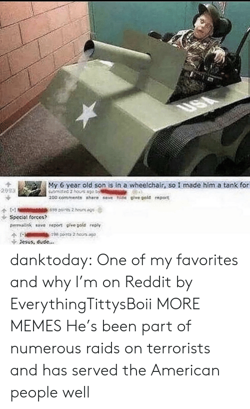 special forces: My 6 year old son is in a wheelchair, so I made him.a tank for  Special forces?  rmalng save reo pive gote  Jesus, dude... danktoday:  One of my favorites and why I'm on Reddit by EverythingTittysBoii MORE MEMES  He's been part of numerous raids on terrorists and has served the American people well