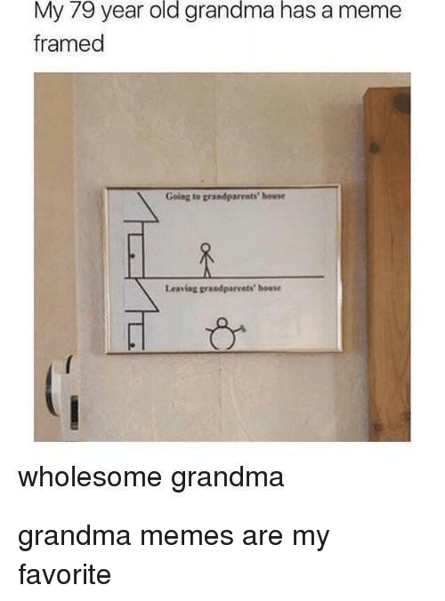 Grandma, Meme, and Memes: My 79 year old grandma has a meme  framed  Going to grandparests' howse  Leaving grandpareats house  wholesome grandma grandma memes are my favorite