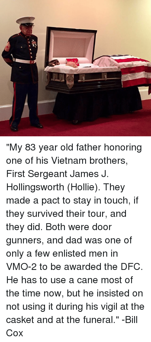 "Hollie: ""My 83 year old father honoring one of his Vietnam brothers, First Sergeant James J. Hollingsworth (Hollie). They made a pact to stay in touch, if they survived their tour, and they did. Both were door gunners, and dad was one of only a few enlisted men in VMO-2 to be awarded the DFC. He has to use a cane most of the time now, but he insisted on not using it during his vigil at the casket and at the funeral."" -Bill Cox"