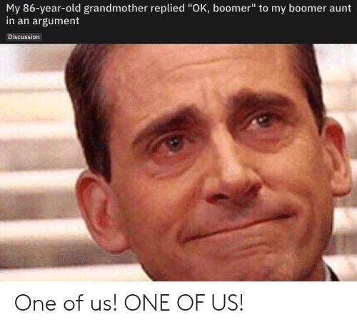"""Old, One, and Argument: My 86-year-old grandmother replied """"OK, boomer"""" to my boomer aunt  in an argument  Discussion One of us! ONE OF US!"""