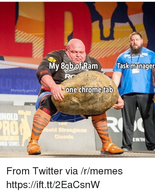 Chrome, Memes, and Twitter: My 8gb ofRam  T  lask manage  RG  one chrome tab  @humanity.gone26  NOLD  RO  IN TH From Twitter via /r/memes https://ift.tt/2EaCsnW