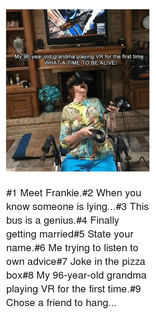Advice, Alive, and Grandma: =My-96-year-old.grandma playing VR for the first time  WHAT A TIME TO BE ALIVE! #1 Meet Frankie.#2 When you know someone is lying...#3 This bus is a genius.#4 Finally getting married#5 State your name.#6 Me trying to listen to own advice#7 Joke in the pizza box#8 My 96-year-old grandma playing VR for the first time.#9 Chose a friend to hang...