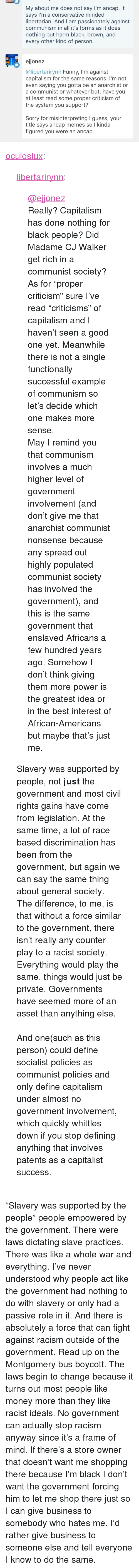 """Give Me That: My about me does not say I'm ancap. It  says I'm a conservative minded  libertarian. And I am passionately against  communism in all it's forms as it does  nothing but harm black, brown, and  every other kind of person.  ejjonez  @libertarirynn Funny, I'm against  capitalism for the same reasons. I'm not  even saying you gotta be an anarchist or  a communist or whatever but, have you  at least read some proper criticism of  the system you support?  Sorry for misinterpreting I guess, your  title says ancap memes so I kinda  figured you were an ancap. <p><a href=""""http://oculoslux.tumblr.com/post/165487176622/libertarirynn-ejjonez-really-capitalism-has"""" class=""""tumblr_blog"""">oculoslux</a>:</p><blockquote> <p><a href=""""https://libertarirynn.tumblr.com/post/165486646224/ejjonez-really-capitalism-has-done-nothing-for"""" class=""""tumblr_blog"""">libertarirynn</a>:</p> <blockquote> <p><a href=""""https://tmblr.co/mLkBNqmONa48nW7sdNBIqQg"""">@ejjonez</a><br/> Really? Capitalism has done nothing for black people? Did Madame CJ Walker get rich in a communist society? As for """"proper criticism"""" sure I've read """"criticisms"""" of capitalism and I haven't seen a good one yet. Meanwhile there is not a single functionally successful example of communism so let's decide which one makes more sense.</p> May I remind you that communism involves a much higher level of government involvement (and don't give me that anarchist communist nonsense because any spread out highly populated communist society has involved the government), and this is the same government that enslaved Africans a few hundred years ago. Somehow I don't think giving them more power is the greatest idea or in the best interest of African-Americans but maybe that's just me.</blockquote> <p>Slavery was supported by people, not<b> just</b> the government and most civil rights gains have come from legislation. At the same time, a lot of race baseddiscrimination has been from the government, but again we can say the same thing ab"""