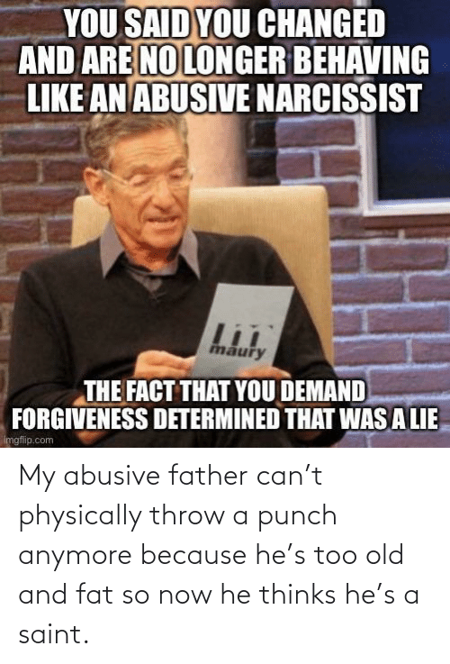 saint: My abusive father can't physically throw a punch anymore because he's too old and fat so now he thinks he's a saint.