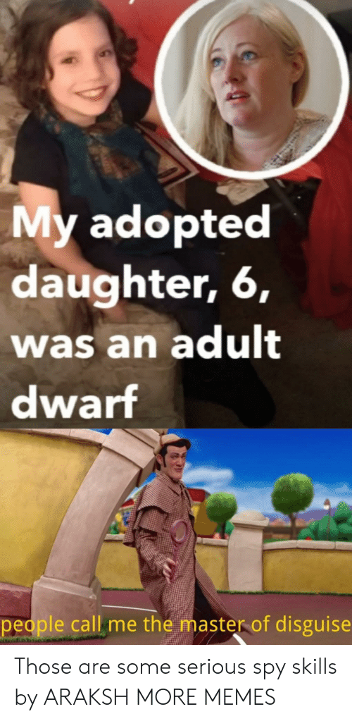 Dank, Memes, and Target: My adopted  daughter, 6,  was an adult  dwarf  people call me the master of disguise Those are some serious spy skills by ARAKSH MORE MEMES